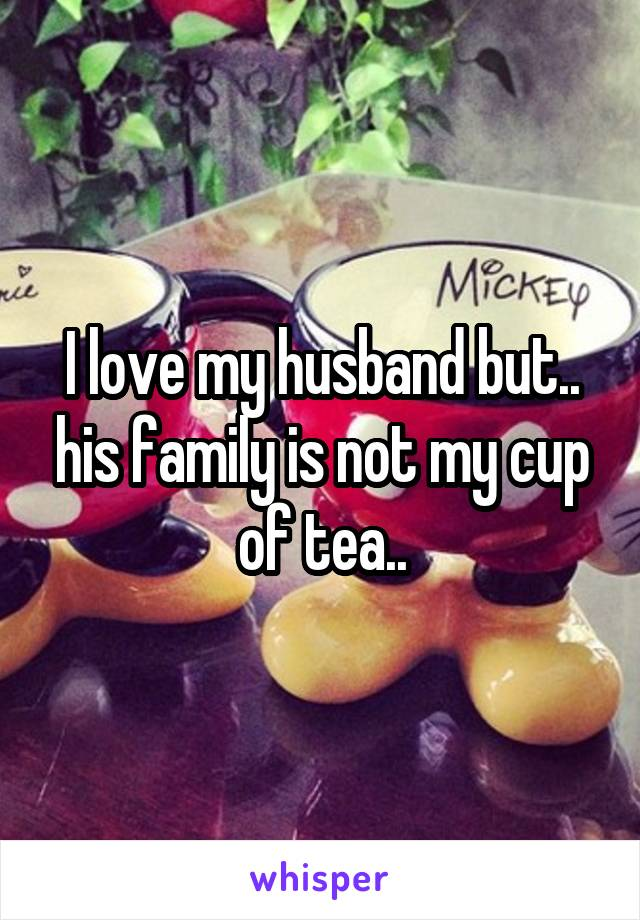 I love my husband but.. his family is not my cup of tea..