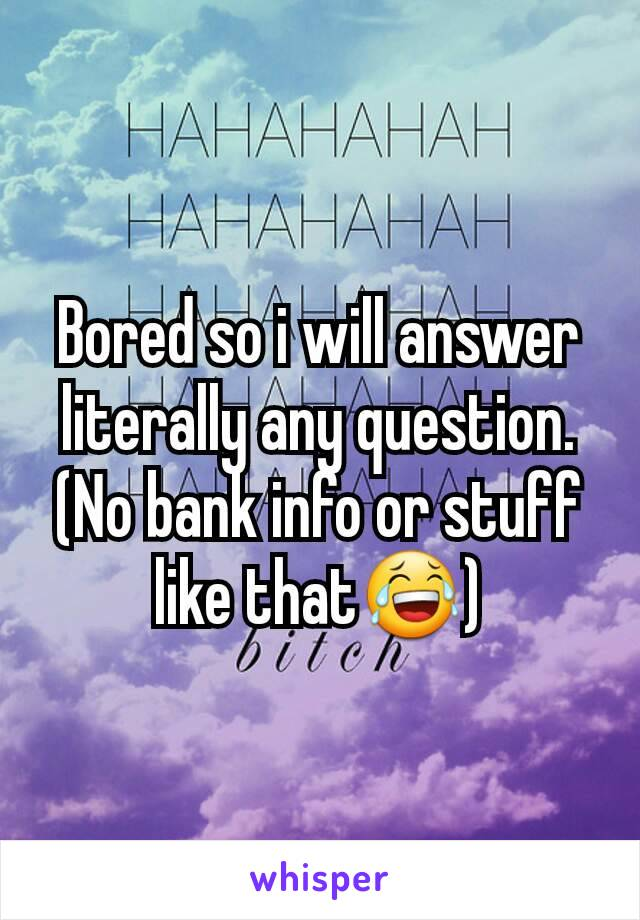Bored so i will answer literally any question. (No bank info or stuff like that😂)