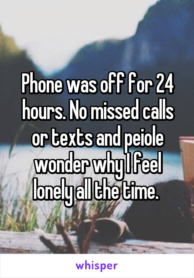 Phone was off for 24 hours. No missed calls or texts and peiole wonder why I feel lonely all the time.