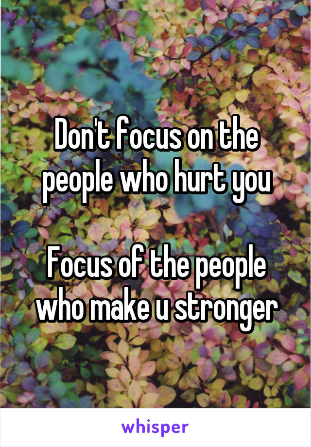Don't focus on the people who hurt you  Focus of the people who make u stronger