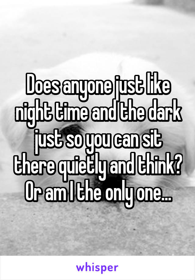 Does anyone just like night time and the dark just so you can sit there quietly and think? Or am I the only one...