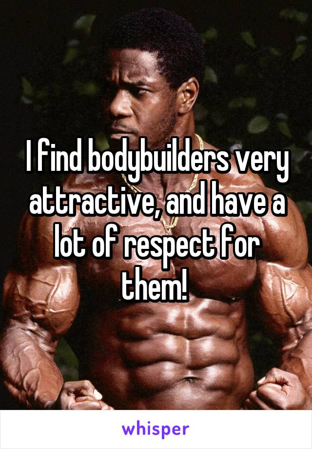 I find bodybuilders very attractive, and have a lot of respect for them!