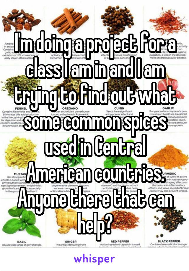 I'm doing a project for a class I am in and I am trying to find out what some common spices used in Central American countries. Anyone there that can help?