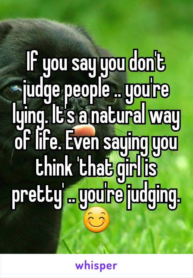 If you say you don't judge people .. you're lying. It's a natural way of life. Even saying you think 'that girl is pretty' .. you're judging.😊