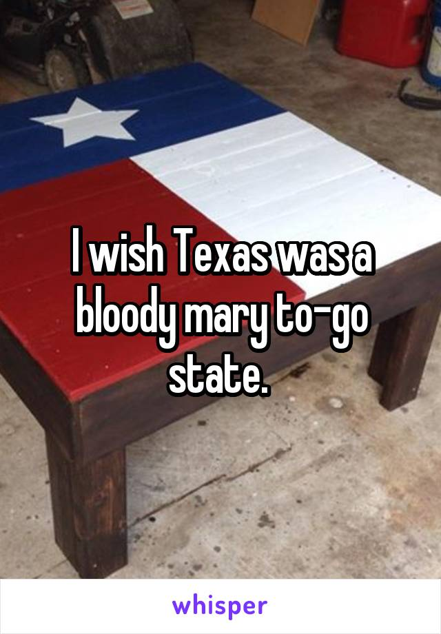 I wish Texas was a bloody mary to-go state.