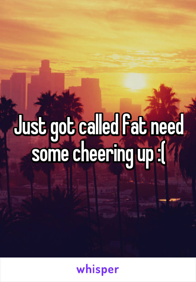 Just got called fat need some cheering up :(
