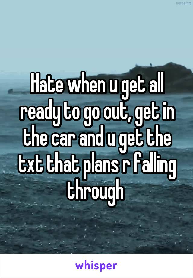 Hate when u get all ready to go out, get in the car and u get the txt that plans r falling through