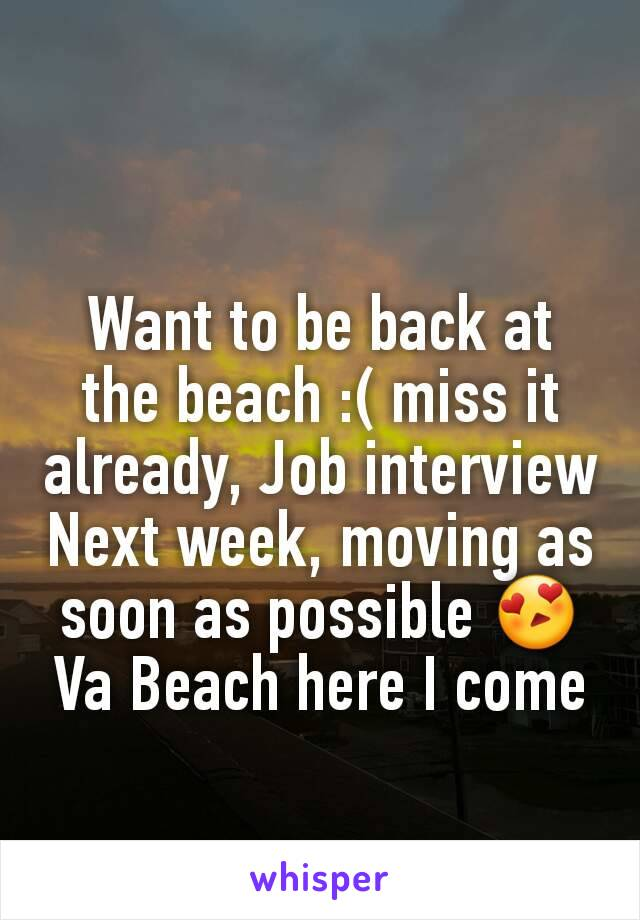Want to be back at the beach :( miss it already, Job interview Next week, moving as soon as possible 😍 Va Beach here I come