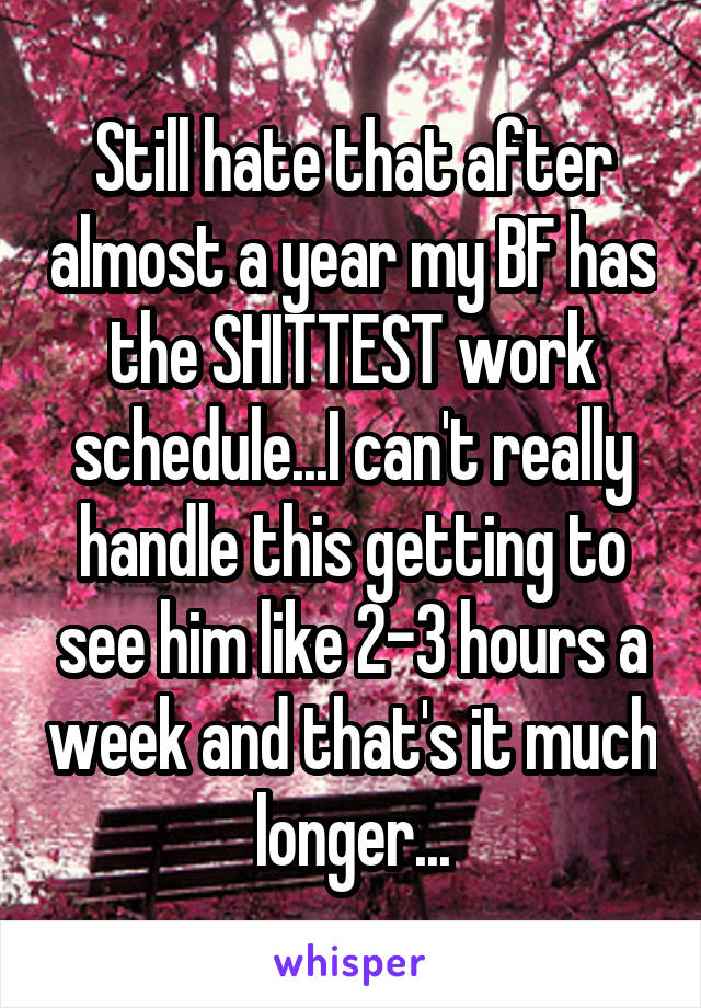 Still hate that after almost a year my BF has the SHITTEST work schedule...I can't really handle this getting to see him like 2-3 hours a week and that's it much longer...