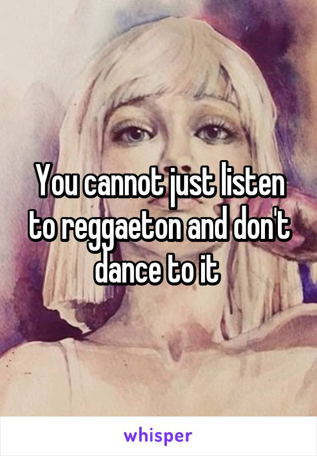 You cannot just listen to reggaeton and don't dance to it
