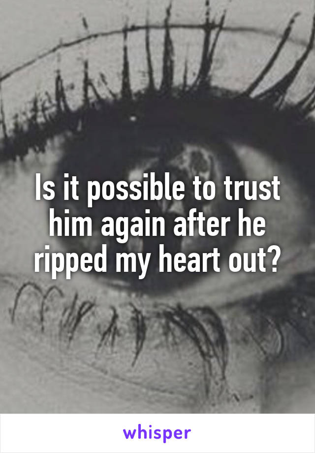 Is it possible to trust him again after he ripped my heart out?
