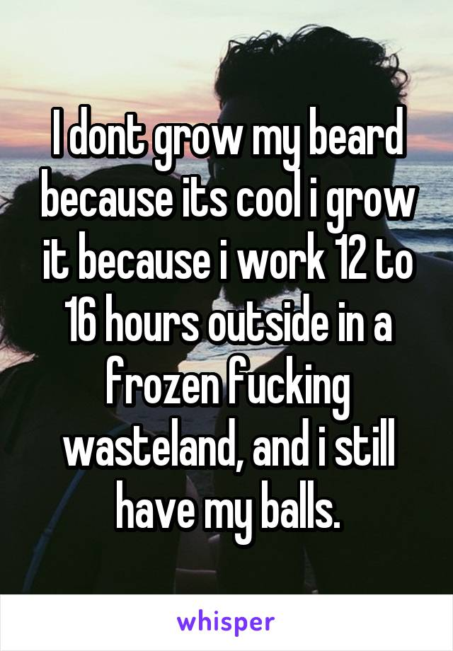 I dont grow my beard because its cool i grow it because i work 12 to 16 hours outside in a frozen fucking wasteland, and i still have my balls.