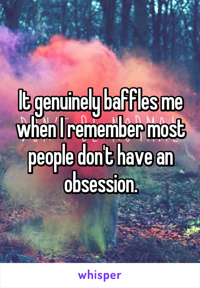 It genuinely baffles me when I remember most people don't have an obsession.