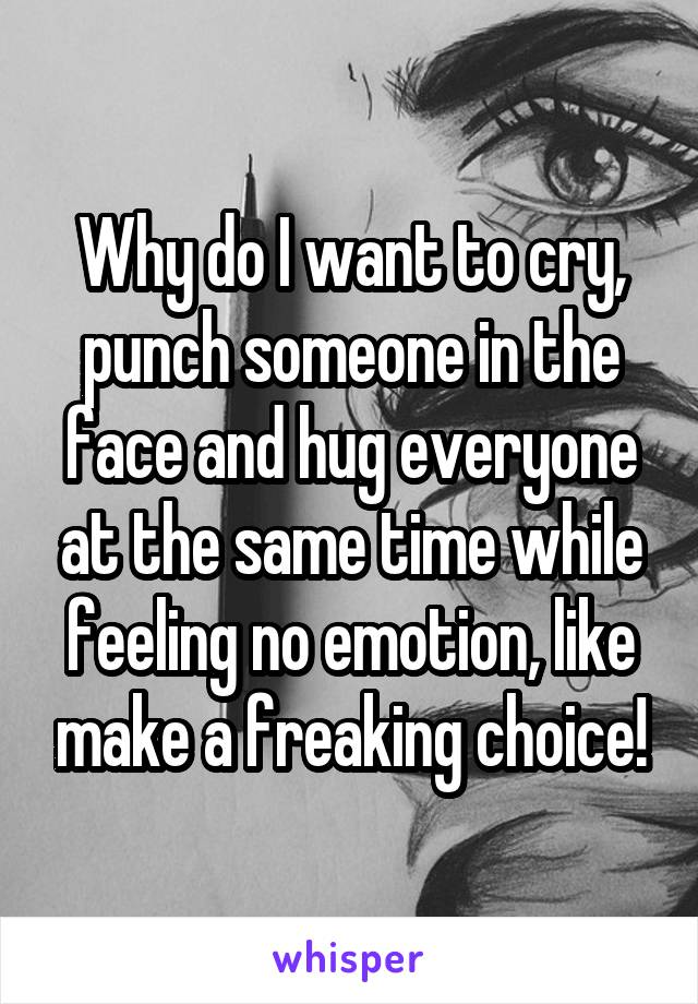 Why do I want to cry, punch someone in the face and hug everyone at the same time while feeling no emotion, like make a freaking choice!