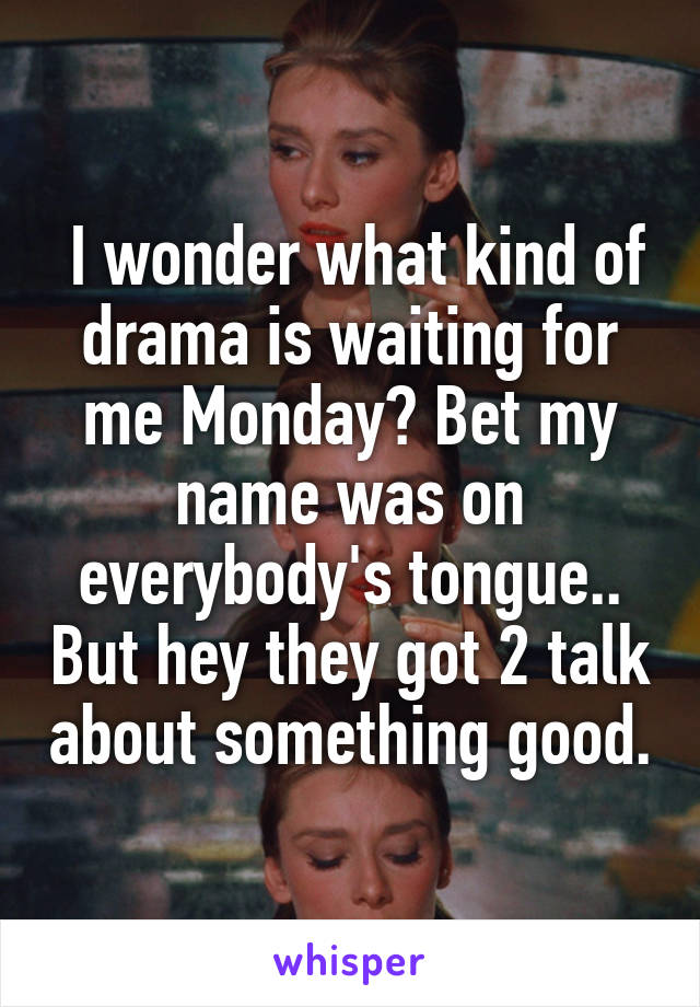 I wonder what kind of drama is waiting for me Monday? Bet my name was on everybody's tongue.. But hey they got 2 talk about something good.