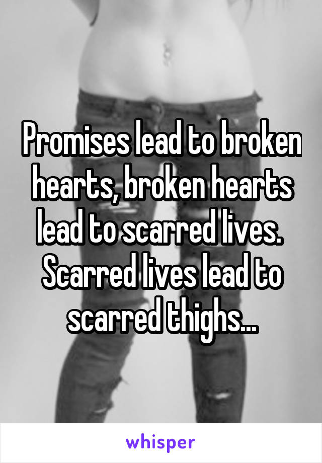 Promises lead to broken hearts, broken hearts lead to scarred lives.  Scarred lives lead to scarred thighs...