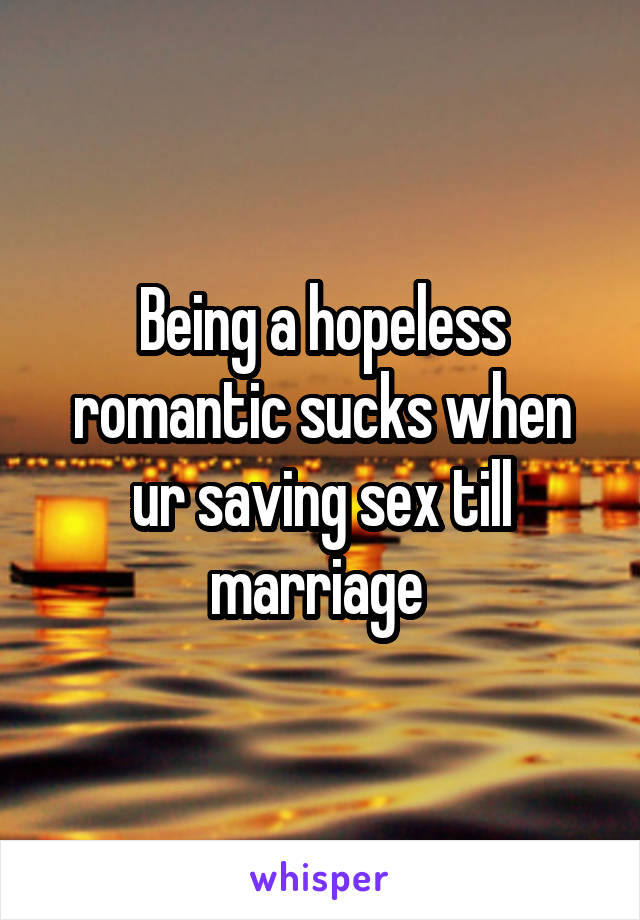 Being a hopeless romantic sucks when ur saving sex till marriage