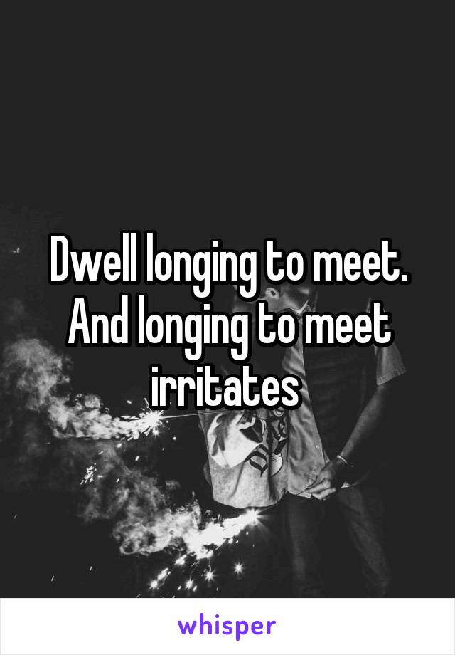 Dwell longing to meet. And longing to meet irritates