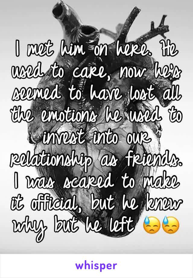 I met him on here. He used to care, now he's seemed to have lost all the emotions he used to invest into our relationship as friends. I was scared to make it official, but he knew why but he left 😓😓