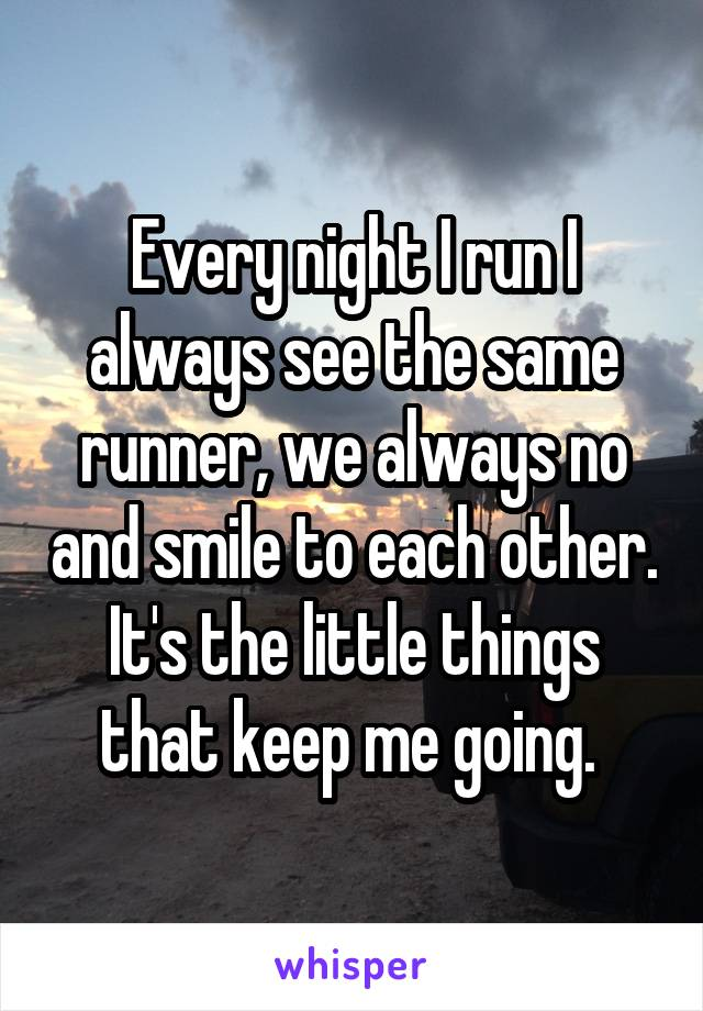 Every night I run I always see the same runner, we always no and smile to each other. It's the little things that keep me going.