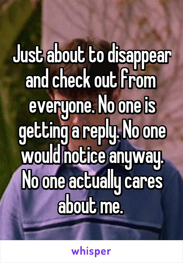 Just about to disappear and check out from  everyone. No one is getting a reply. No one would notice anyway. No one actually cares about me.