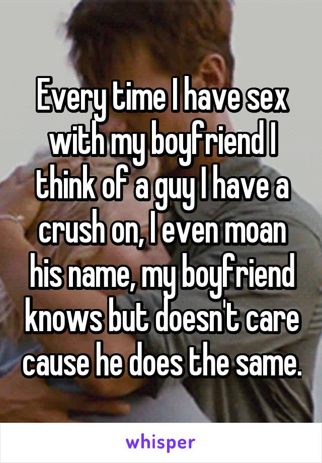 Every time I have sex with my boyfriend I think of a guy I have a crush on, I even moan his name, my boyfriend knows but doesn't care cause he does the same.