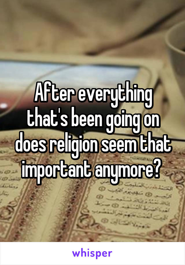 After everything that's been going on does religion seem that important anymore?