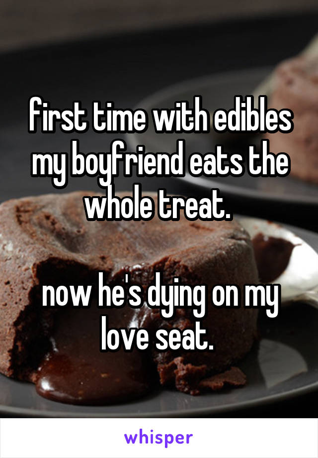 first time with edibles my boyfriend eats the whole treat.   now he's dying on my love seat.