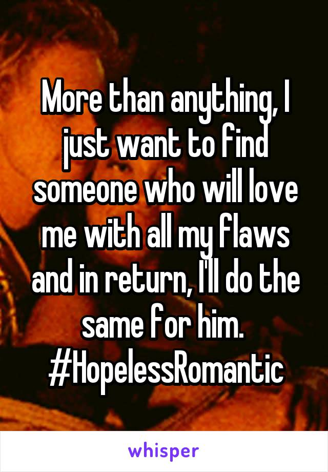 More than anything, I just want to find someone who will love me with all my flaws and in return, I'll do the same for him.  #HopelessRomantic