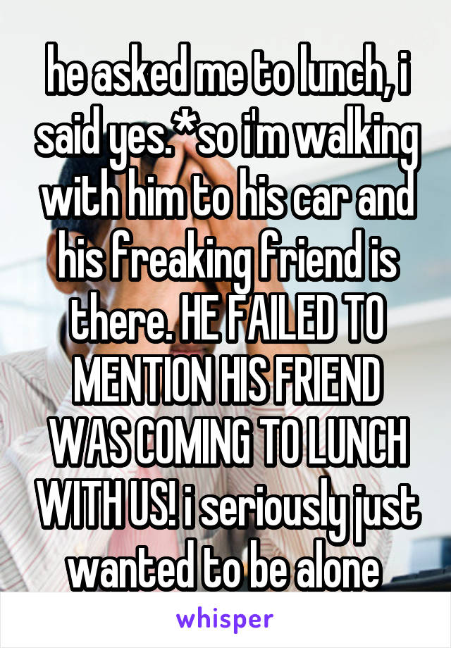 he asked me to lunch, i said yes.*so i'm walking with him to his car and his freaking friend is there. HE FAILED TO MENTION HIS FRIEND WAS COMING TO LUNCH WITH US! i seriously just wanted to be alone