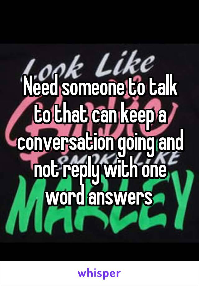 Need someone to talk to that can keep a conversation going and not reply with one word answers