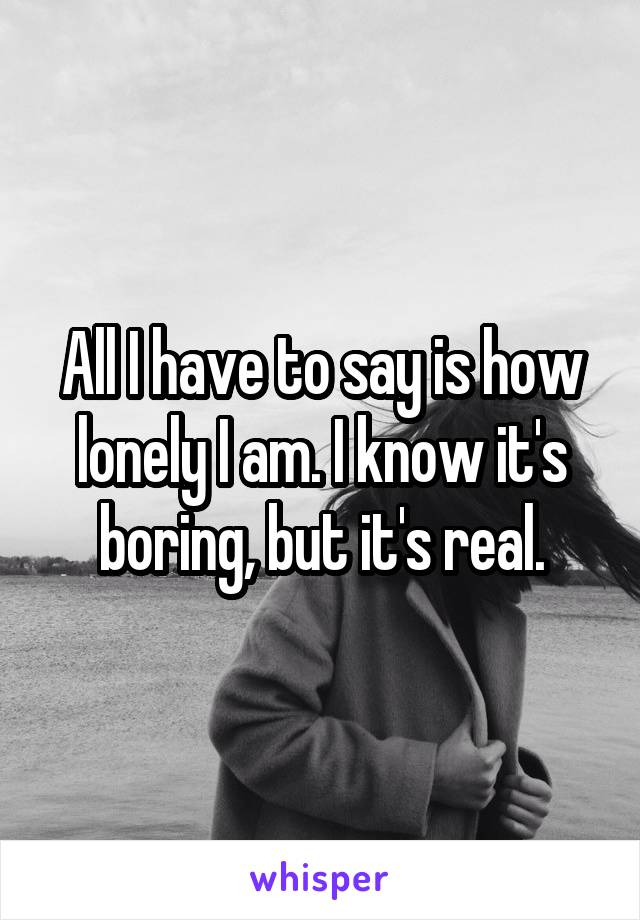 All I have to say is how lonely I am. I know it's boring, but it's real.