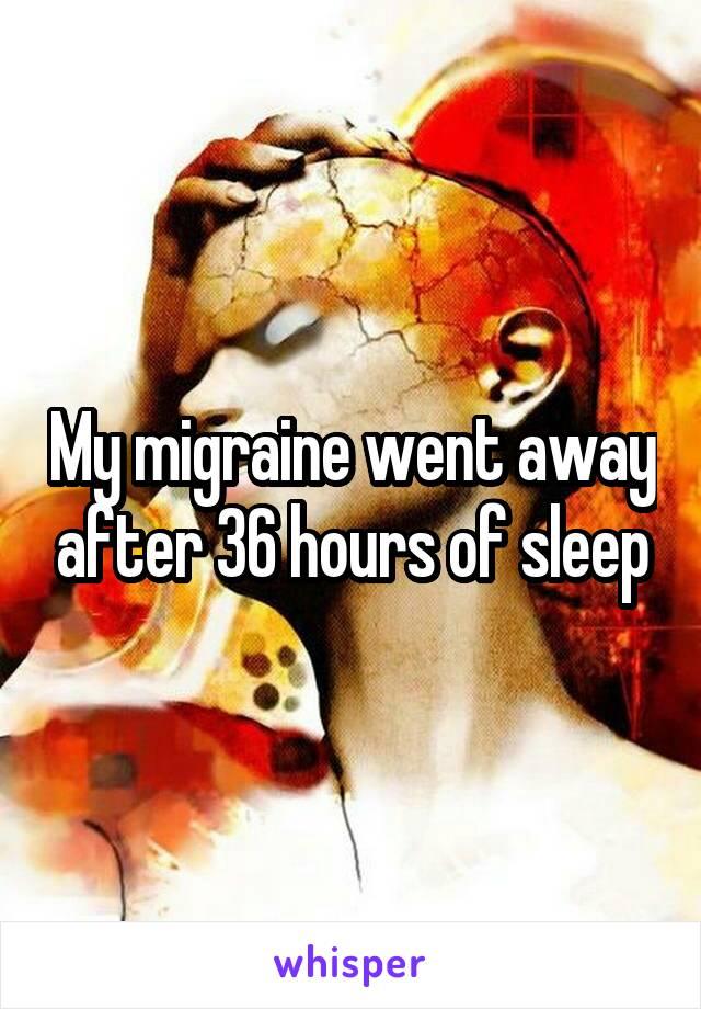 My migraine went away after 36 hours of sleep