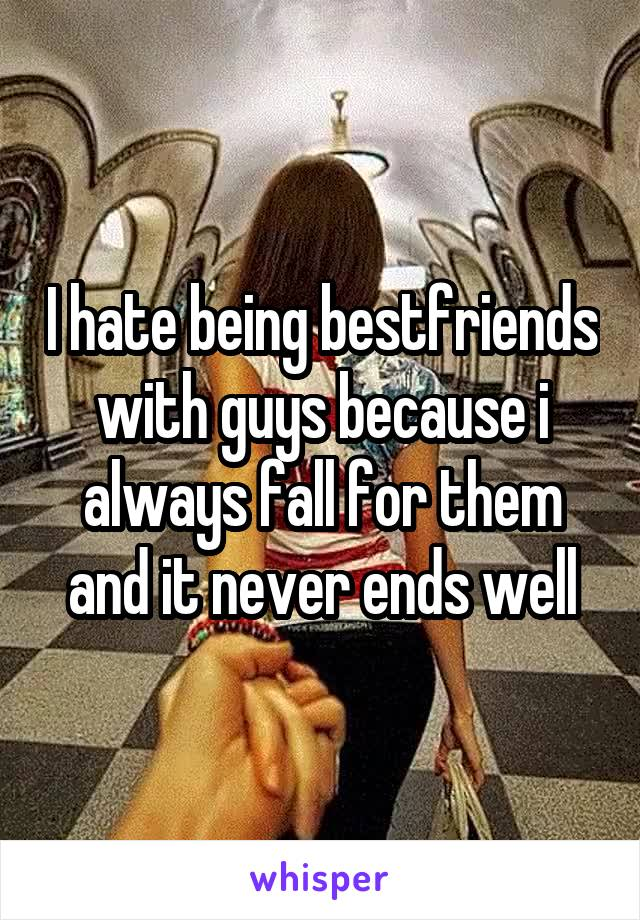 I hate being bestfriends with guys because i always fall for them and it never ends well