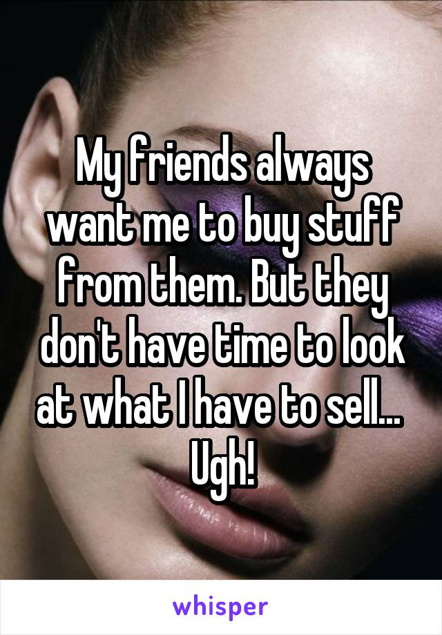 My friends always want me to buy stuff from them. But they don't have time to look at what I have to sell...  Ugh!