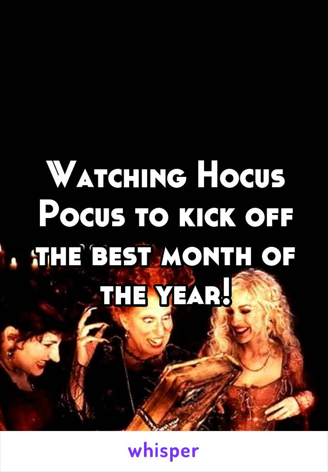 Watching Hocus Pocus to kick off the best month of the year!