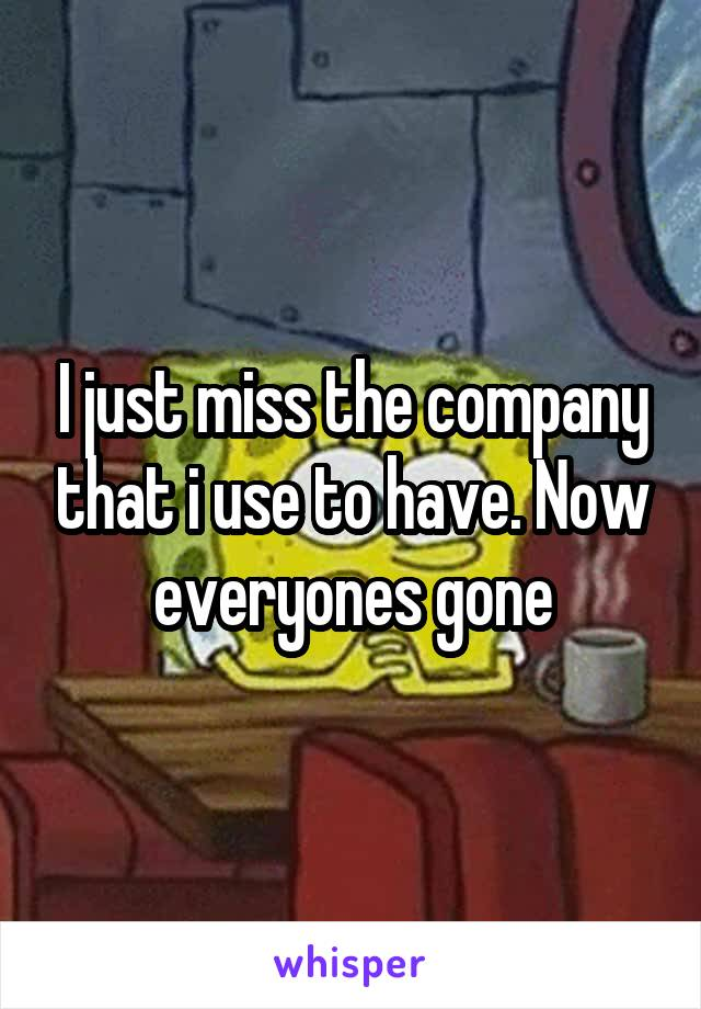 I just miss the company that i use to have. Now everyones gone