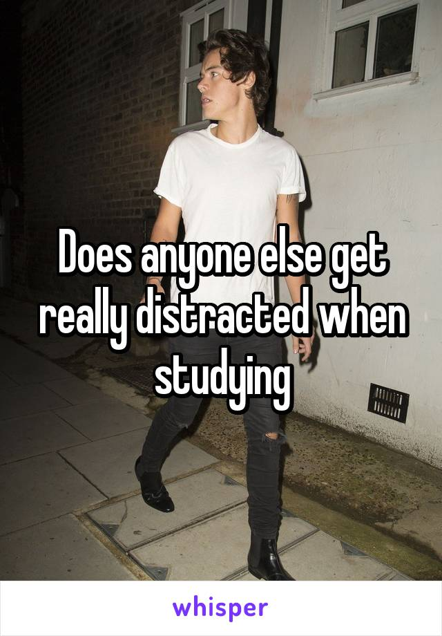 Does anyone else get really distracted when studying
