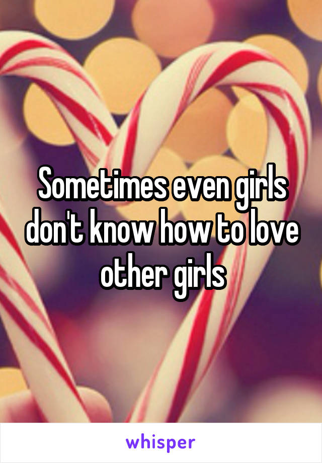 Sometimes even girls don't know how to love other girls