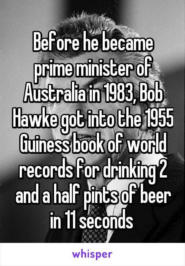 Before he became prime minister of Australia in 1983, Bob Hawke got into the 1955 Guiness book of world records for drinking 2 and a half pints of beer in 11 seconds