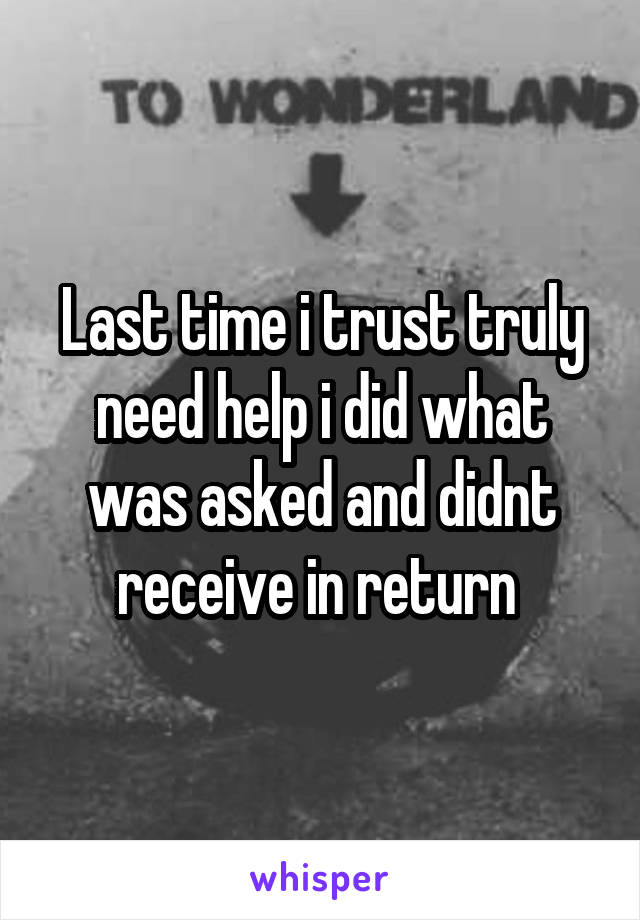 Last time i trust truly need help i did what was asked and didnt receive in return