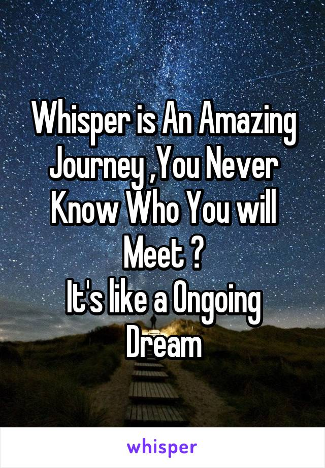 Whisper is An Amazing Journey ,You Never Know Who You will Meet ? It's like a Ongoing Dream