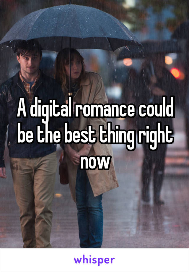A digital romance could be the best thing right now