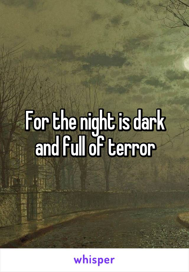 For the night is dark and full of terror