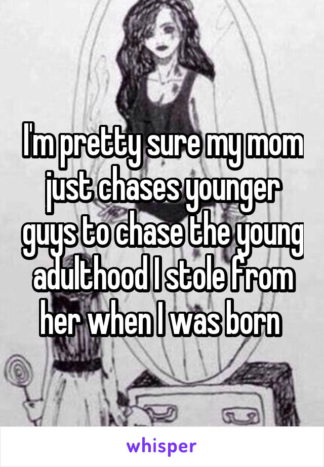 I'm pretty sure my mom just chases younger guys to chase the young adulthood I stole from her when I was born