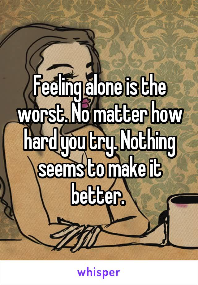 Feeling alone is the worst. No matter how hard you try. Nothing seems to make it better.