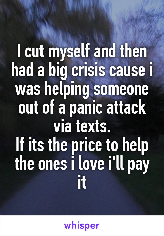 I cut myself and then had a big crisis cause i was helping someone out of a panic attack via texts. If its the price to help the ones i love i'll pay it