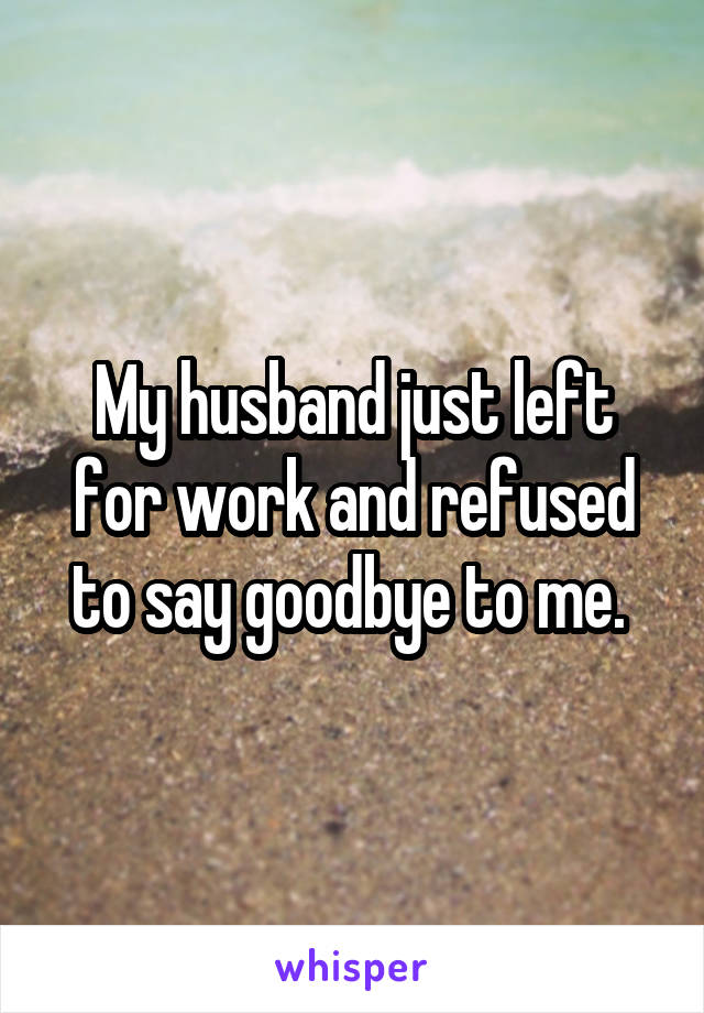 My husband just left for work and refused to say goodbye to me.