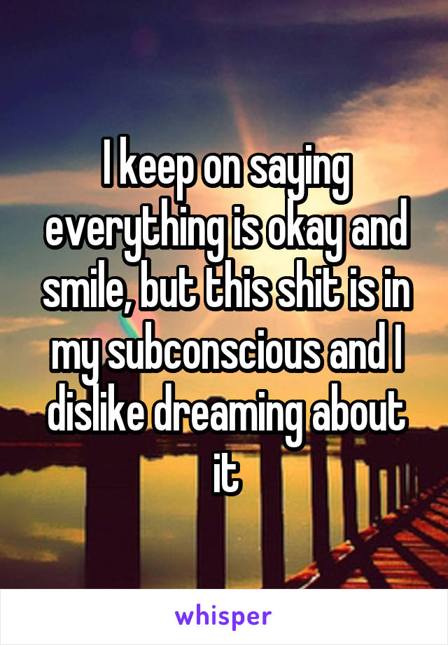 I keep on saying everything is okay and smile, but this shit is in my subconscious and I dislike dreaming about it