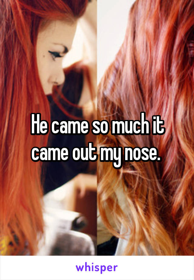 He came so much it came out my nose.